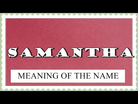 MEANING OF THE NAME SAMANTHA AND FUN FACTS ABOUT THIS NAME