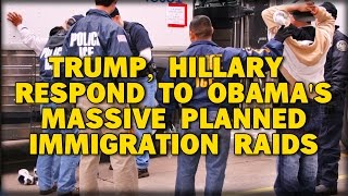 TRUMP, HILLARY RESPOND TO OBAMA'S MASSIVE PLANNED IMMIGRATION RAIDS