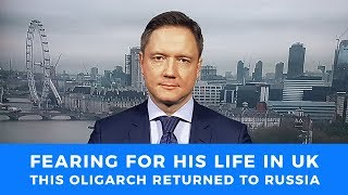 Fearing for his life in the UK, Russian oligarch returns to Russia