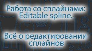 Моделирование с помощью сплайнов: редактирование сплайнов. Editable spline: editing of splines.