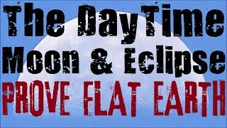 FLAT EARTH | Daytime Moon & Eclipse PROVE FLAT EARTH