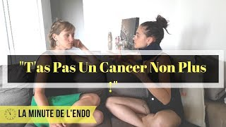 La Minute de l'Endo: «Ça va! T'as Pas Un Cancer Non Plus!!»