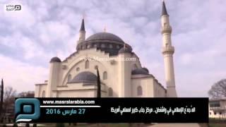مصر العربية | المُجمّع الإسلامي في واشنطن.. مركز جذب كبير لمسلمي أمريكا