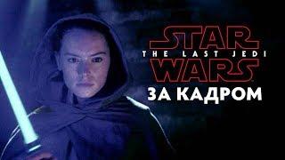 Звёздные Войны: Последние Джедаи - За Кадром