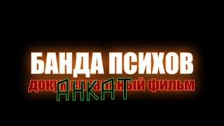 Банда Психов: Документальный Фильм АНКАТ