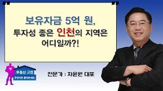 보유자금 5억 원, 투자성 좋은 인천의 지역은 어디일까…