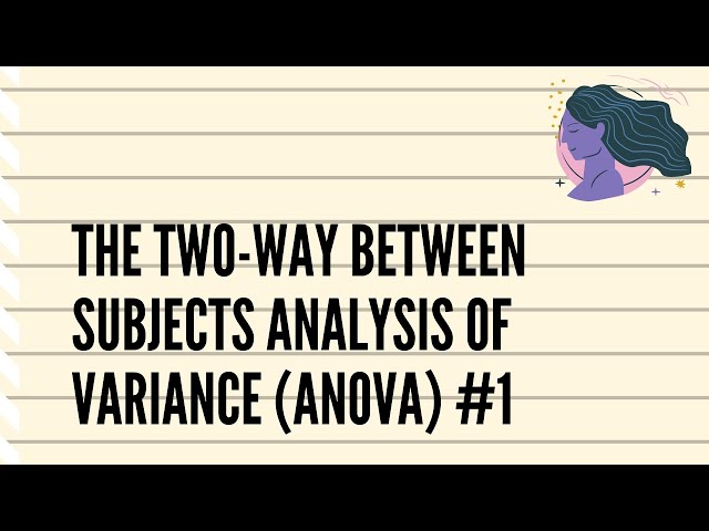 The Two-Way between Subjects Analysis of Variance (ANOVA) #1