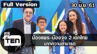 ตีสิบเดย์ ( 30 มิ.ย. 61) : น้องแพร-น้องจุง 2 เด็กไทย มากความสามารถ