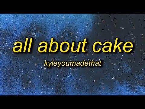 KyleYouMadeThat - ALL ABOUT CAKE (Lyrics) | all about cake can't relate