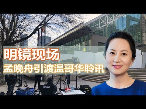 明镜现场 | 薇仁 卓娴:孟晚舟引渡温哥华聆讯(20190306)
