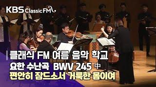 요한 수난곡 BWV 245 中 편안히 잠드소서 거룩한 몸이여 [KBS 클래식 FM 여름음악학교]