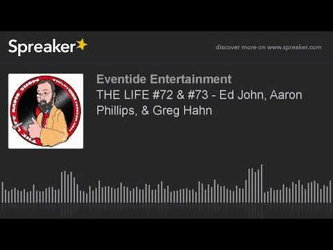 THE LIFE #72 & #73 - Ed John, Aaron Phillips, & Greg Hahn