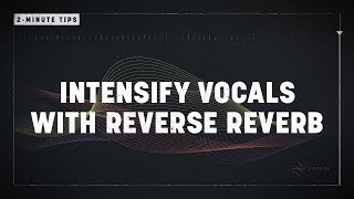 2-Minute Tips: Intensify Vocals with Reverse Reverb
