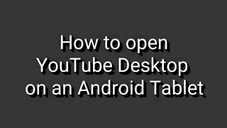 How to open YouTube desktop on an Android Tablet
