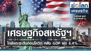 เศรษฐกิจสหรัฐฯ ใกล้แตะระดับก่อนโควิด หลัง GDP พุ่ง 6.4% I ย่อโลกเศรษฐกิจ 30 เม.ย. 64
