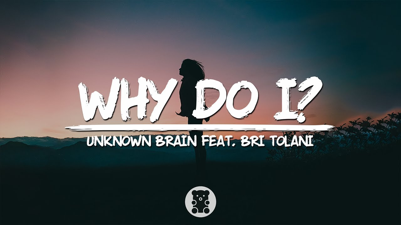 Unknown Brain - Why Do I? (feat  Bri Tolani) (Lyrics Video)