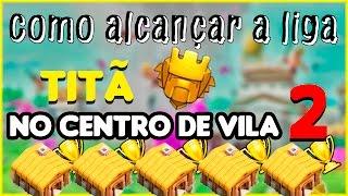 Como alcançar a liga TITÃ no Centro de Vila 2 !
