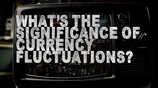 What's Significant About Currency Fluctuations?