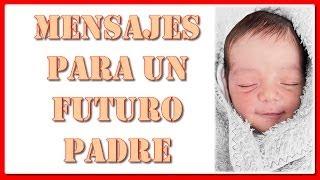 Mensajes para un futuro Padre -  Para mi futuro PAPA - dedicados a los futuros papas en su día