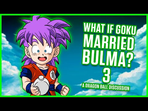 WHAT IF GOKU MARRIED BULMA? PART 3 | A Dragon Ball Discussion
