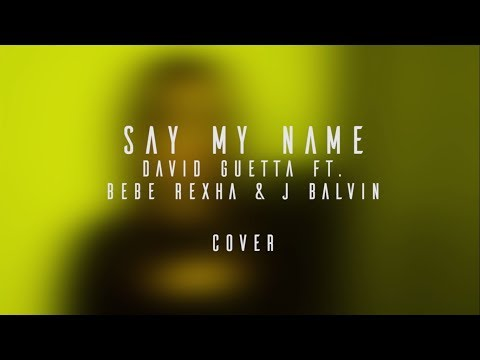 Say my name - David Guetta  COVER ft Bebe Rexha & J Balvin