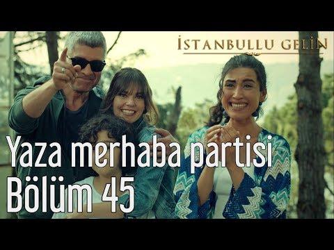 İstanbullu Gelin 45. Bölüm - Yaza Merhaba Partisi