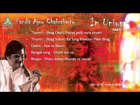 Pandit Ajoy Chakrabarty Disc 2 : In Union (Raga Sohini / Bengali Song / Bhajan)