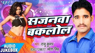 Sajanawa Baklol - Audio JukeBOX - Raju Kumar - Bhojpuri Hit.mp3