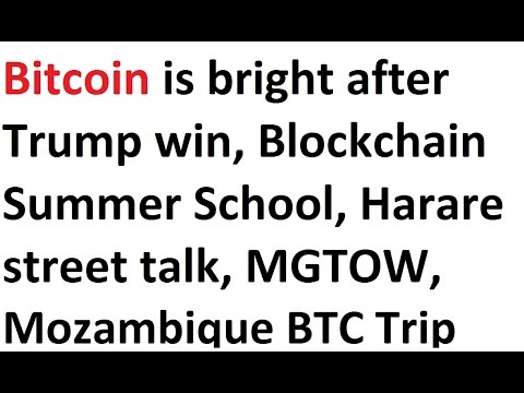 Bitcoin is bright after Trump win, Blockchain Summer School, Harare street talk, MGTOW, Mozambique