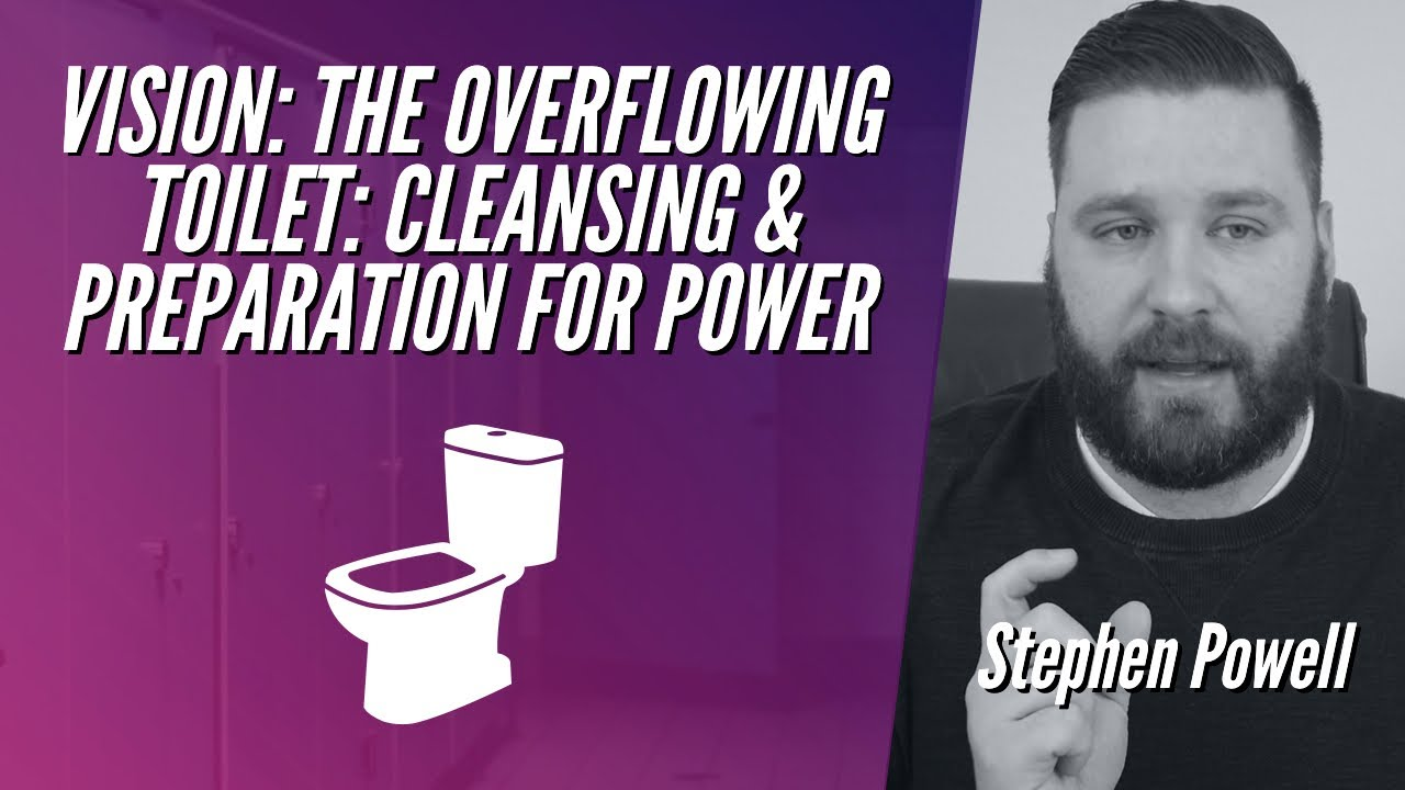 VISION: THE OVERFLOWING TOILET: CLEANSING & PREPARATION FOR POWER