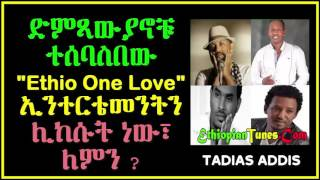 "TADIAS ADDIS. ድምጻውያኖቹ ተሰባስበው  ""ETHIO ONE LOVE"" ኢንተርቴመንትን ሊከሱት ነው፣ ለምን?"
