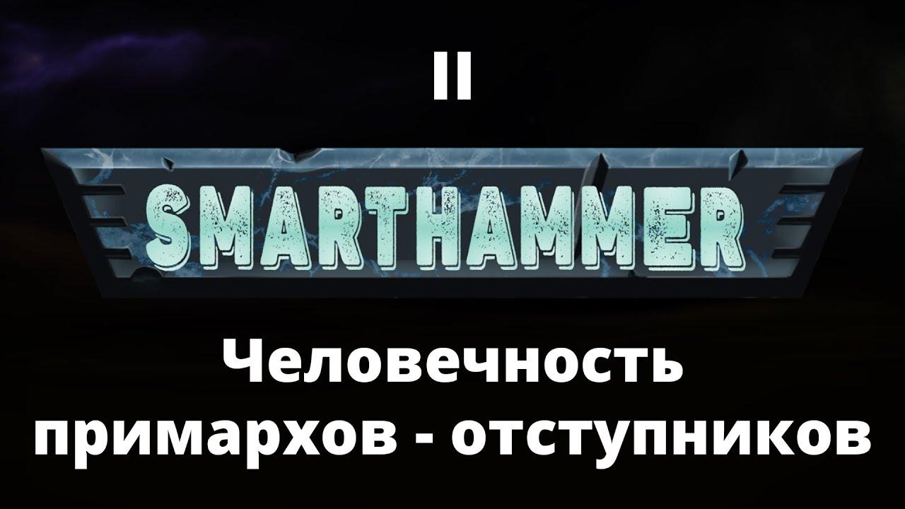 #2 SMARTHAMMER — Человечность примархов-отступников и выпавшие им испытания