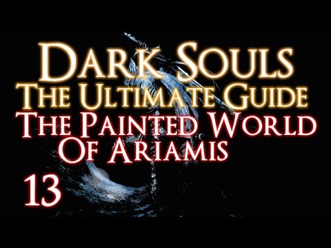 DARK SOULS - THE ULTIMATE GUIDE PART 13 - THE PAINTED WORLD OF ARIAMIS
