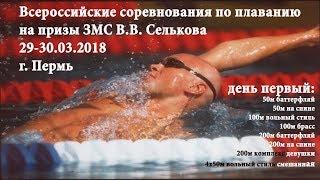 Всероссийские соревнования по плаванию на призы ЗМС В.В. Селькова, 29-30.03.2018, г. Пермь
