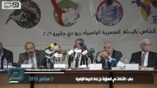 مصر العربية | حطب : الاتحادات هي المسؤولة عن إعداد لاعبيها للاولمبياد