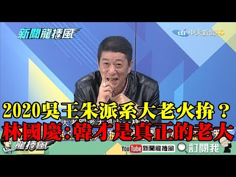 【精彩】2020吳王朱派系大老火拚? 林國慶:韓才是真正的老大!