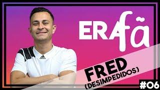 EU ERA FÃ #06 - FRED (DESIMPEDIDOS)