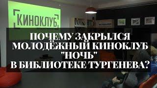 Почему закрылся молодёжный киноклуб ''Ночь'' в библиотеке Тургенева?