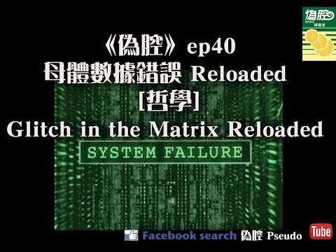《偽腔》ep40 母體數據錯誤reloaded [哲學]Glitch in the Matrix Reloaded