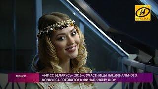Участницы национального конкурса «Мисс Беларусь-2016» готовятся к финальному шоу