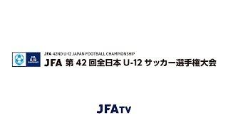 U-12年代の最強チームを決定する「JFA 第42回全日本U-12サッカー選手権...