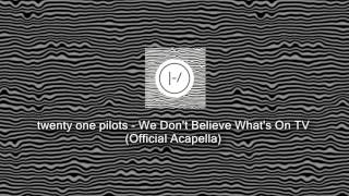 Twenty One Pilots We Don T Believe What S On TV Official Acapella