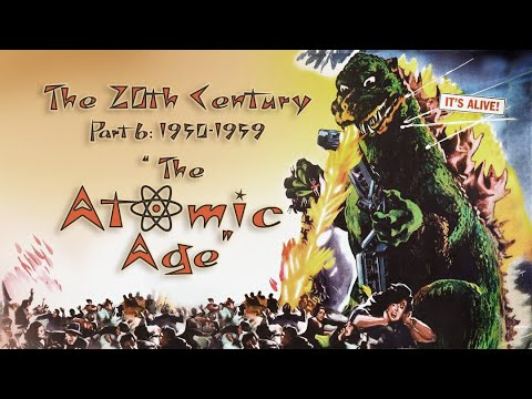 """The 20th Century (Part 6 1950-1959): """"The Atomic Age"""""""