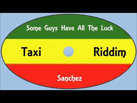 Sanchez-Some Guys Have All The Luck (Taxi Riddim)