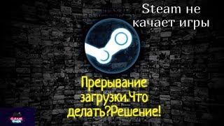 Steam не качает игры.Прерывание загрузки.Что делать?Решение!