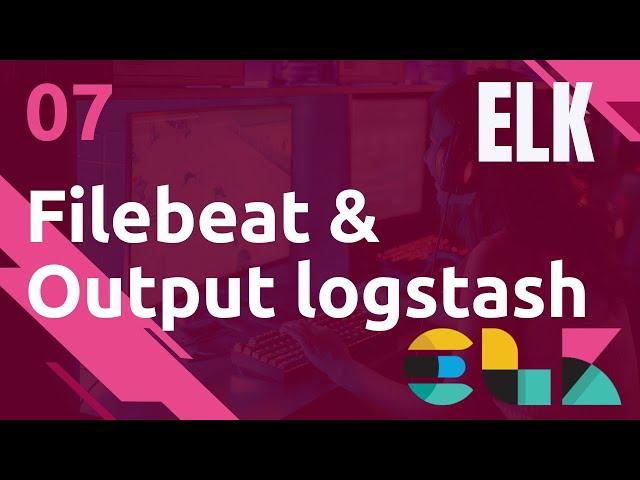 ELK - 7. FILEBEAT : INPUT FILES ET OUPUT LOGSTASH