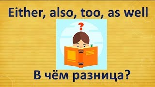 Разница между either, also, too, as well.