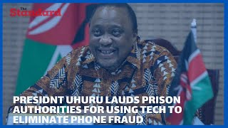President Uhuru lauds prison authorities for using technology to eliminate phone fraud by inmates