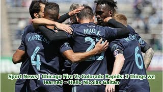 Sport News  Chicago Fire Vs Colorado Rapids: 3 things we learned – Hello Nicolas Gaitan