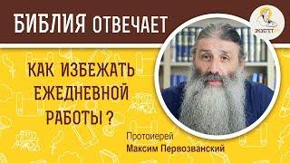 Как избежать ежедневной работы?  Библия отвечает. Протоиерей Максим Первозванский